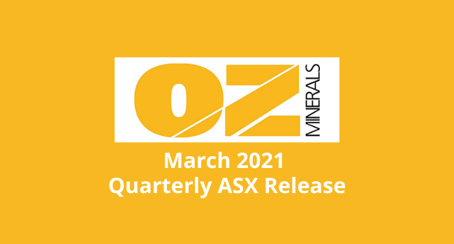 OZ Minerals March 2021 Quarterly ASX Release